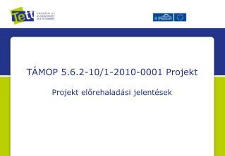 TÁMOP 5.6.2-10/1-2010-0001 Projekt Projekt előrehaladási jelentések