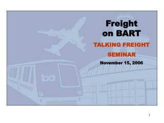Freight on BART TALKING FREIGHT SEMINAR November 15, 2006