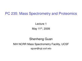 PC 235: Mass Spectrometry and Proteomics Lecture 1 May 11 th , 2009 Shenheng Guan