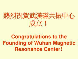 熱烈祝賀武漢磁共振中心成立 ! Congratulations to the Founding of Wuhan Magnetic Resonance Center!