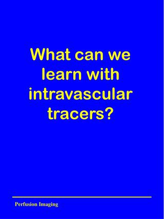 What can we learn with intravascular tracers?
