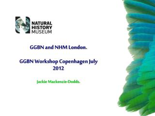GGBN and NHM London. GGBN Workshop Copenhagen July 2012 Jackie Mackenzie-Dodds.