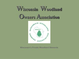 W isconsin   W oodland O wners  A ssociation Wisconsin's Private Woodland Stewards