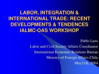 LABOR, INTEGRATION  INTERNATIONAL TRADE: RECENT DEVELOPMENTS  TENDENCES IALMC-OAS WORKSHOP