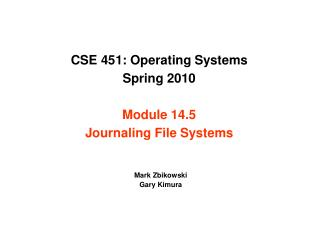 CSE 451: Operating Systems Spring 2010 Module 14.5 Journaling File Systems