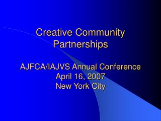 Creative Community Partnerships AJFCA/IAJVS Annual Conference April 16, 2007 New York City