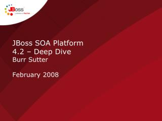 JBoss SOA Platform  4.2 – Deep Dive Burr Sutter February 2008