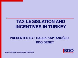 TAX LEGISLATION AND INCENTIVES IN TURKEY PRESENTED BY : HALUK KAPTANO?LU 		    BDO DENET