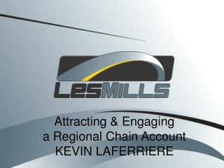 Attracting & Engaging  a Regional Chain Account    KEVIN LAFERRIERE