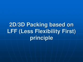 2D/3D Packing based on LFF (Less Flexibility First) principle