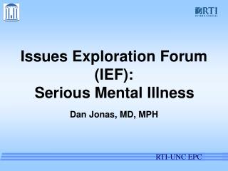 Issues Exploration Forum (IEF): . Serious Mental Illness Dan Jonas, MD, MPH