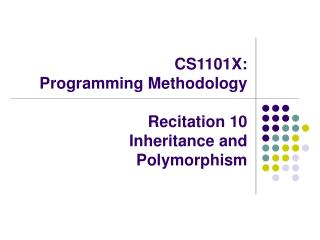 CS1101X:  Programming Methodology Recitation 10  	Inheritance and Polymorphism