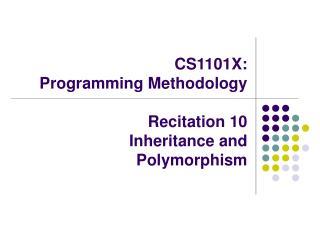CS1101X:  Programming Methodology Recitation 10  Inheritance and Polymorphism