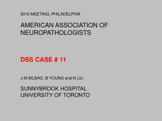 2010 MEETING, PHILADELPHIA  AMERICAN ASSOCIATION OF NEUROPATHOLOGISTS     DSS CASE  11   J-M BILBAO, B YOUNG and N LIU