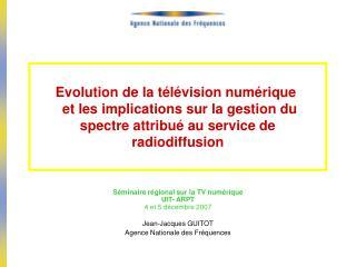 Séminaire régional sur la TV numérique  UIT- ARPT 4 et 5 décembre 2007 Jean-Jacques GUITOT
