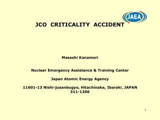 JCO  CRITICALITY  ACCIDENT Masashi Kanamori Nuclear Emergency Assistance & Training Center