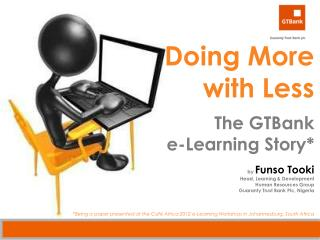 Doing More  with Less The  GTBank e-Learning  Story* by  Funso Tooki Head, Learning & Development