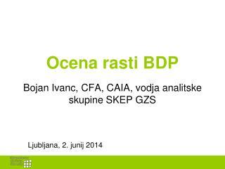 Ocena rasti BDP Bojan Ivanc, CFA, CAIA, vodja analitske skupine SKEP GZS