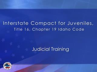 Interstate Compact for Juveniles, Title 16, Chapter 19 Idaho Code