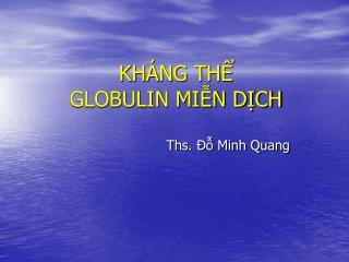 KHÁNG THỂ  GLOBULIN MIỄN DỊCH Ths. Đỗ Minh Quang