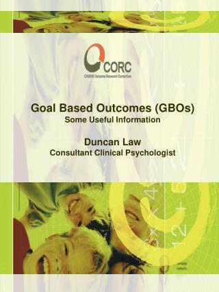 Goal Based Outcomes (GBOs) Some Useful Information Duncan Law Consultant Clinical Psychologist