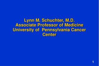 Lynn M. Schuchter, M.D. Associate Professor of Medicine University of  Pennsylvania Cancer Center