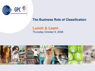The Business Role of Classification Lunch & Learn Thursday October 9, 2008