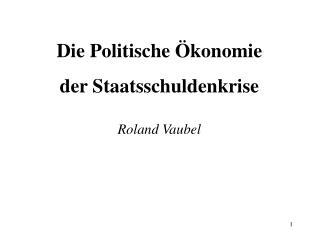 Die Politische Ökonomie der Staatsschuldenkrise Roland Vaubel
