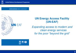 UN Energy Access Facility  (UN-EAF) Expanding access to modern and clean energy services
