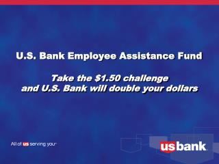 U.S. Bank Employee Assistance Fund Take the $1.50 challenge and U.S. Bank will double your dollars