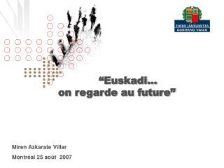"""Euskadi… on regarde au future"" Miren Azkarate Villar  Montréal 25 août  2007"