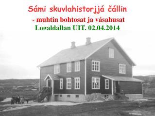 Sámi skuvlahistorjjá čállin - muhtin bohtosat ja vásahusat Logaldallan UIT, 02.04.2014