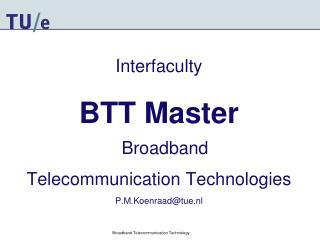 Interfaculty BTT Master Broadband  Telecommunication Technologies P.M.Koenraad@tue.nl