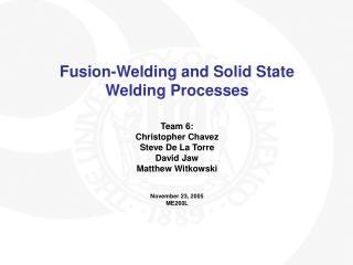 Fusion-Welding and Solid State Welding Processes Team 6: Christopher Chavez Steve De La Torre