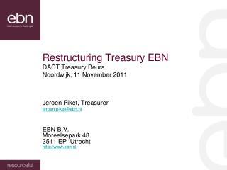 Restructuring Treasury EBN DACT Treasury Beurs Noordwijk, 11 November 2011 Jeroen Piket, Treasurer