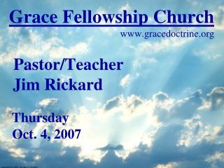 Grace Fellowship Church gracedoctrine Pastor/Teacher  Jim Rickard Thursday  Oct. 4, 2007