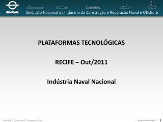 PLATAFORMAS TECNOLÓGICAS RECIFE – Out/2011 Indústria Naval Nacional