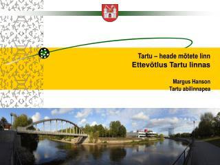 Tartu – heade mõtete linn Ettevõtlus Tartu linnas Margus Hanson Tartu abilinnapea