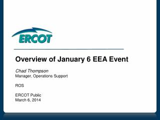 Overview of January 6 EEA Event Chad Thompson Manager, Operations Support ROS ERCOT Public