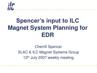 Spencer�s input to ILC Magnet System Planning for EDR