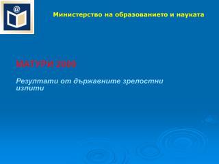 МАТУРИ  200 9 Резултати от държавните зрелостни изпити