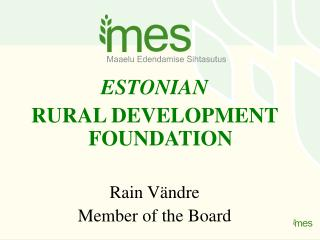 ESTONIAN RURAL DEVELOPMENT FOUNDATION Rain Vändre Member of the Board
