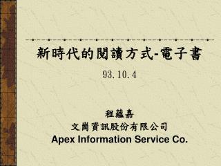 新時代的閱讀方式 - 電子書 93.10.4 程蘊嘉 文崗資訊股份有限公司 Apex Information Service Co.