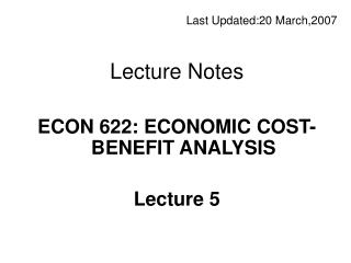 Last  Updated: 20 March,20 0 7 Lecture Notes ECON 622: ECONOMIC COST-BENEFIT ANALYSIS Lecture 5