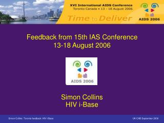 Feedback from 15th IAS Conference 13-18 August 2006 Simon Collins HIV i-Base