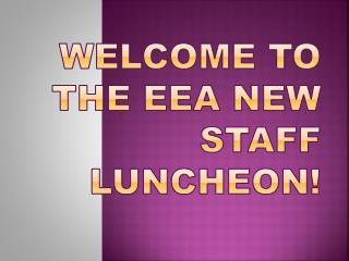 Welcome to the EEA New Staff  Luncheon!