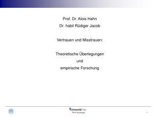 Prof. Dr. Alois Hahn Dr. habil Rüdiger Jacob Vertrauen und Misstrauen: Theoretische Überlegungen