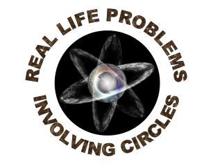 REAL LIFE PROBLEMS INVOLVING CIRCLES