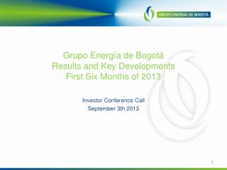 Grupo Energía de Bogotá Results and Key Developments  First Six Months of 2013