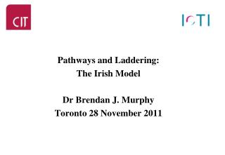 Pathways and Laddering: The Irish Model Dr Brendan J. Murphy Toronto 28 November 2011